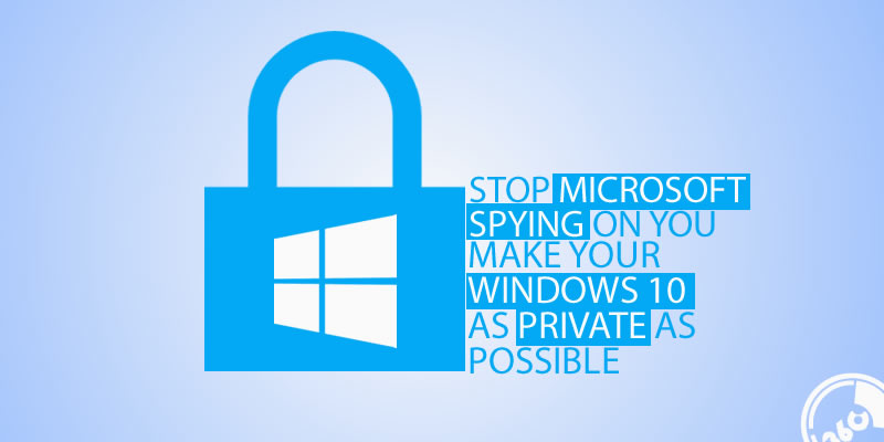 stop Microsoft spying on you make your Windows 10 as private as possible